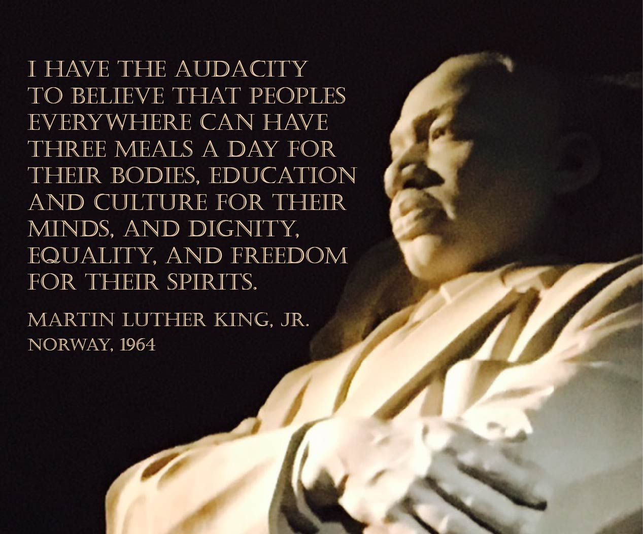 Poster with MLK quote: I have the audacity to belive that peoples everywhere can have three meals a day for their bodies, education and culture for their minds, and dignity, equality, and freedom for their spirits.